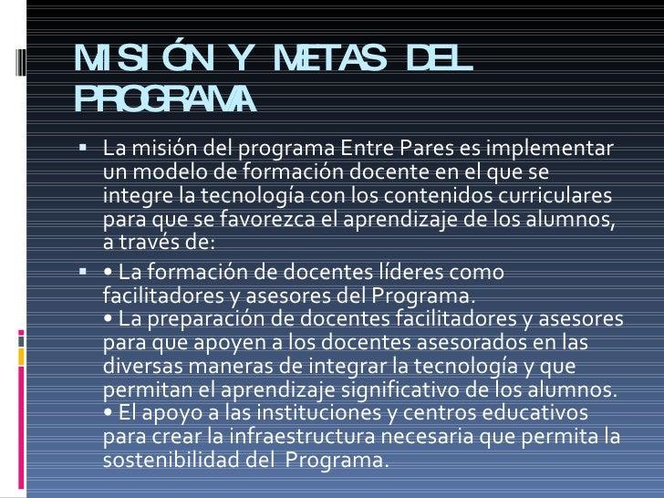 MISIÓN Y METAS DEL PROGRAMA   La misión del programa Entre Pares es implementar   un modelo de formación docente en el qu...