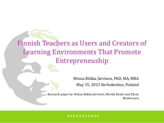 Finnish Teachers as Users and Creators ofLearning Environments That PromoteEntrepreneushipMinna Riikka Järvinen, PhD, MA, ...
