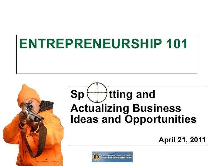ENTREPRENEURSHIP 101 Sp  tting and  Actualizing Business Ideas and Opportunities April 21, 2011