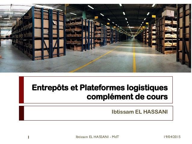 Entrepôts et Plateformes logistiques complément de cours Ibtissam EL HASSANI 19/04/2015Ibtissam EL HASSANI - MdT1