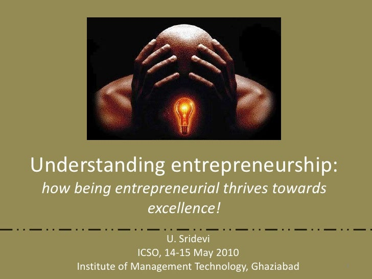Understanding entrepreneurship:how being entrepreneurial thrives towards excellence!<br />U. Sridevi<br />ICSO, 14-15 May ...