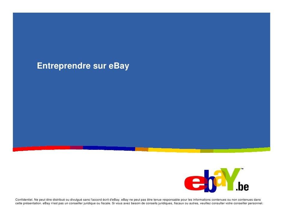 Entreprendre sur eBay     Confidentiel. Ne peut être distribué ou divulgué sans l'accord écrit d'eBay. eBay ne peut pas êt...