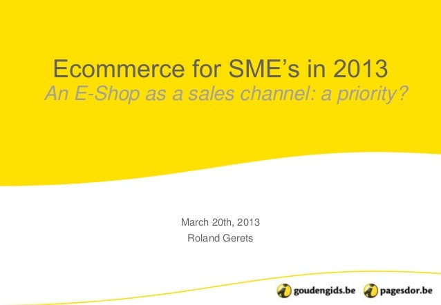 "Ecommerce for SME""s in 2013An E-Shop as a sales channel: a priority?               March 20th, 2013                Roland ..."