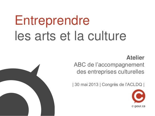 Entreprendreles arts et la cultureAtelierABC de l'accompagnementdes entreprises culturelles| 30 mai 2013 | Congrès de l'AC...