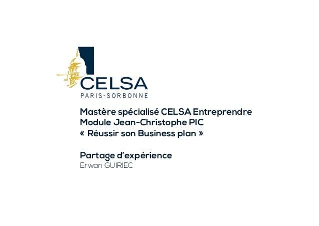 Mastère spécialisé CELSA Entreprendre Module Jean-Christophe PIC «Réussir son Business plan» Partage d'expérience Erwan ...