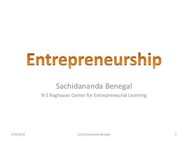 Sachidananda Benegal N S Raghavan Center for Entrepreneurial Learning 4/24/2014 1(c) Sachidananda Benegal