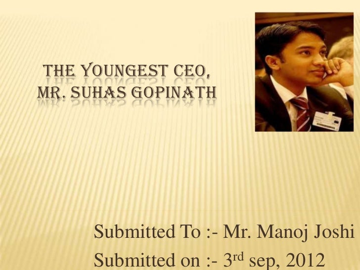 THE YOUNGEST CEO,MR. SUHAS GOPINATH     Submitted To :- Mr. Manoj Joshi     Submitted on :- 3rd sep, 2012