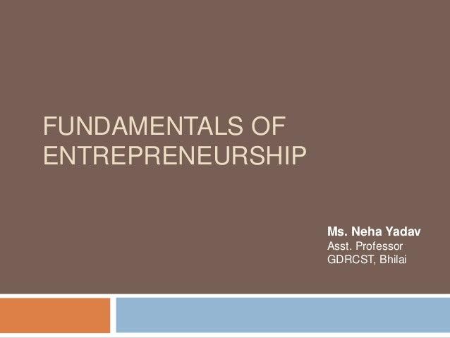 FUNDAMENTALS OF ENTREPRENEURSHIP Ms. Neha Yadav Asst. Professor GDRCST, Bhilai