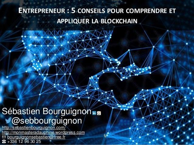 ENTREPRENEUR : 5 CONSEILS POUR COMPRENDRE ET APPLIQUER LA BLOCKCHAIN Sébastien Bourguignon @sebbourguignon http://sebastie...