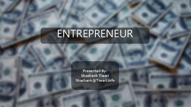 ENTREPRENEUR Presented By: ShashankTiwari Shashank@Tiwari.info