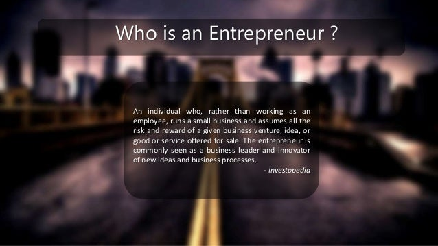 Who is an Entrepreneur ? An individual who, rather than working as an employee, runs a small business and assumes all the ...