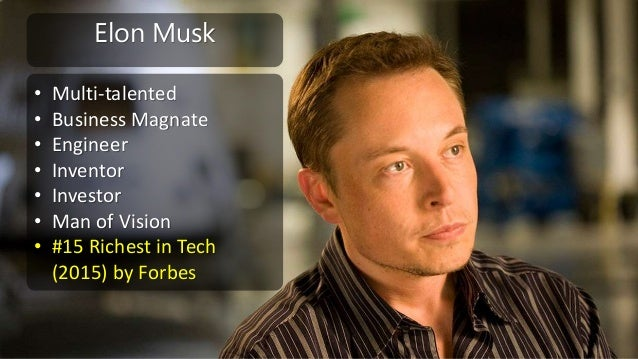 Elon Musk • Multi-talented • Business Magnate • Engineer • Inventor • Investor • Man of Vision • #15 Richest in Tech (2015...