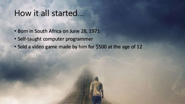 How it all started… • Born in South Africa on June 28, 1971 • Self-taught computer programmer • Sold a video game made by ...