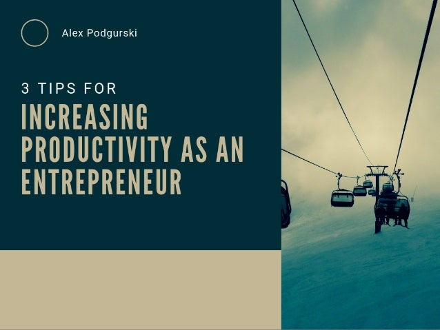 3 Tips For Increasing Productivity as an Entrepreneur - Alex Podgurski