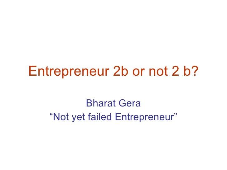"Entrepreneur 2b or not 2 b? Bharat Gera "" Not yet failed Entrepreneur"""