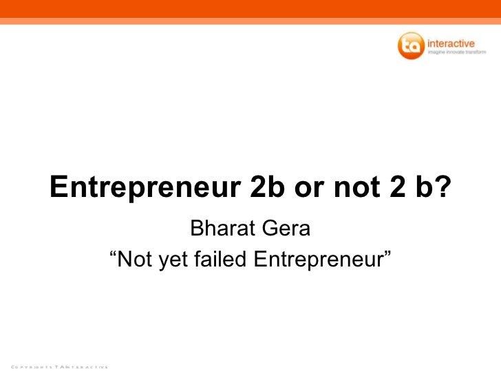 "Entrepreneur 2b or not 2 b? Bharat Gera ""Not yet failed Entrepreneur"""