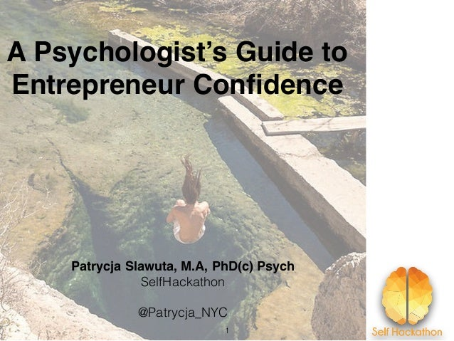 A Psychologist's Guide to Entrepreneur Confidence Patrycja Slawuta, M.A, PhD(c) Psych SelfHackathon @Patrycja_NYC 1