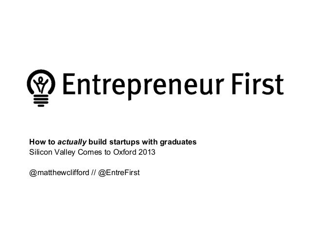 How to actually build startups with graduates Silicon Valley Comes to Oxford 2013 @matthewclifford // @EntreFirst