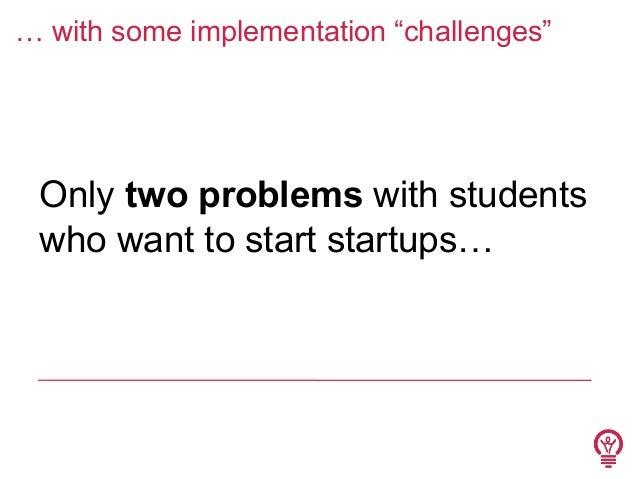 """… with some implementation """"challenges""""  Only two problems with students who want to start startups…"""