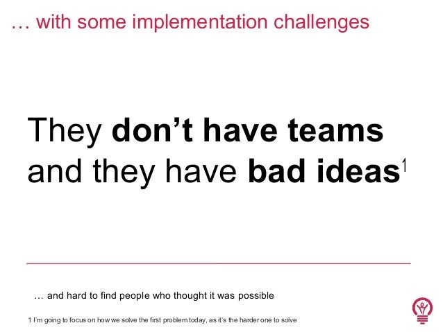 … with some implementation challenges  They don't have teams 1 and they have bad ideas  … and hard to find people who thou...