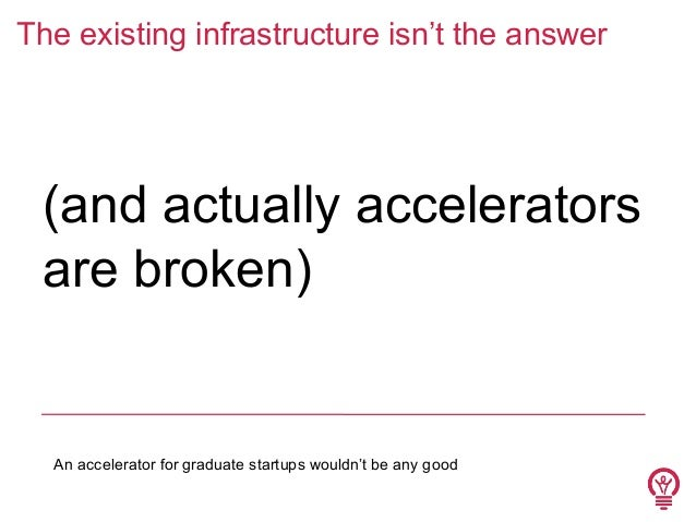 The existing infrastructure isn't the answer  (and actually accelerators are broken)  An accelerator for graduate startups...