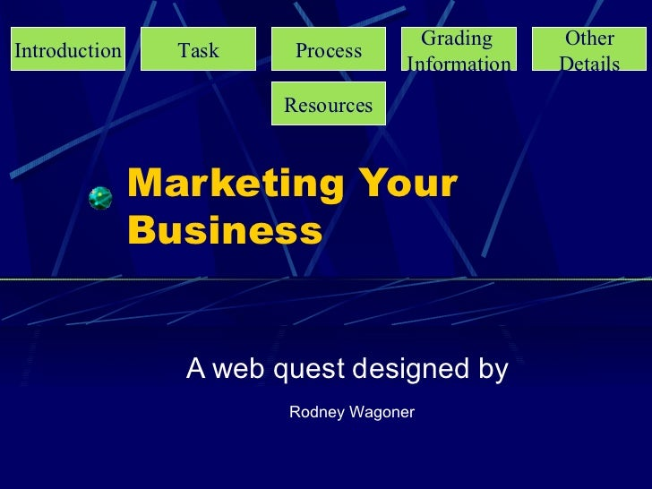 Marketing Your Business A web quest designed by Rodney Wagoner Introduction Task Process Grading   Information Other Detai...