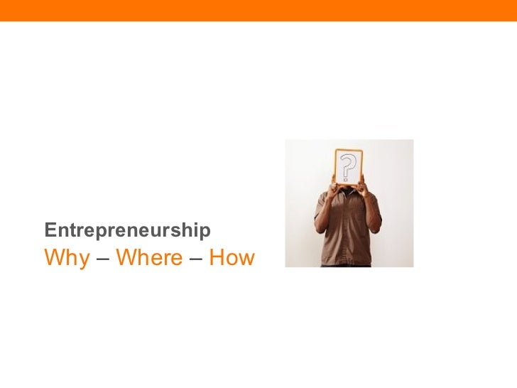 Entrepreneurship  Why  –  Where  –  How