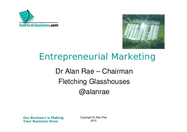 Entrepreneurial Marketing Dr Alan Rae – Chairman Fletching Glasshouses @alanrae  Our Business is Making Your Business Grow...