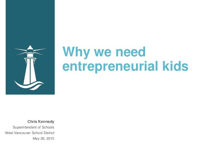 Why we need entrepreneurial kids Chris Kennedy Superintendent of Schools West Vancouver School District May 26, 2015
