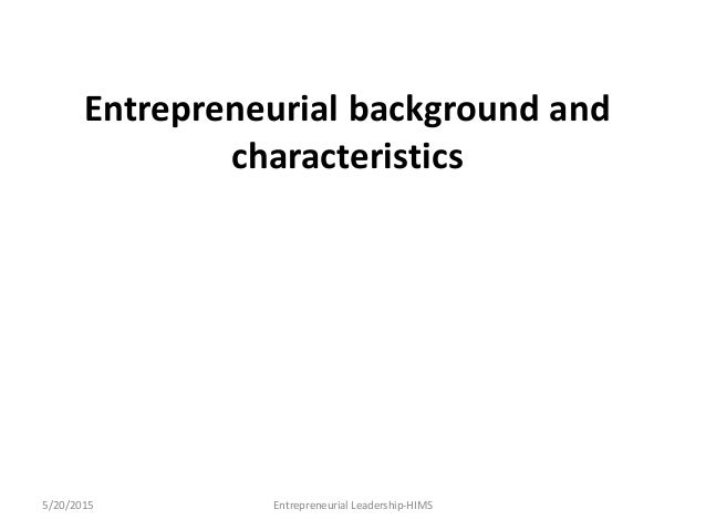 Entrepreneurial background and characteristics 5/20/2015 Entrepreneurial Leadership-HIMS