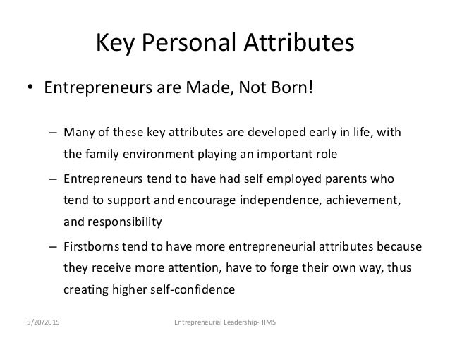 entrepreneurs born made essay Because the fact is this: entrepreneurs are born, not made of course, anyone can maximize any skillset, but it doesn't necessarily make them successful at it i could maximize my singing with vocal lessons, but i'll still always just be a mediocre singer to win at the very top of the chain, to make it.