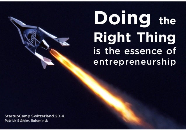 Doing  the  Right Thing is the essence of entrepreneurship  StartupCamp Switzerland 2014 Patrick Stähler, fluidminds