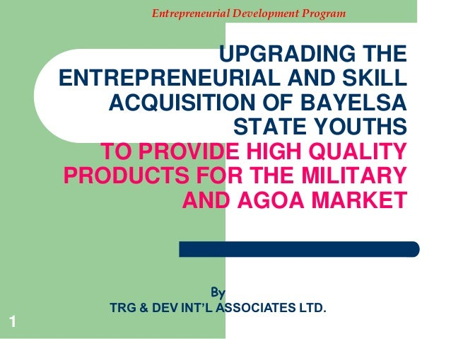 Entrepreneurial Development Program                UPGRADING THE    ENTREPRENEURIAL AND SKILL        ACQUISITION OF BAYELS...