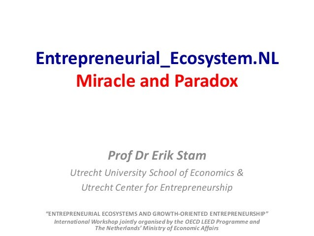 Entrepreneurial_Ecosystem.NL Miracle and Paradox  Prof Dr Erik Stam Utrecht University School of Economics & Utrecht Cente...