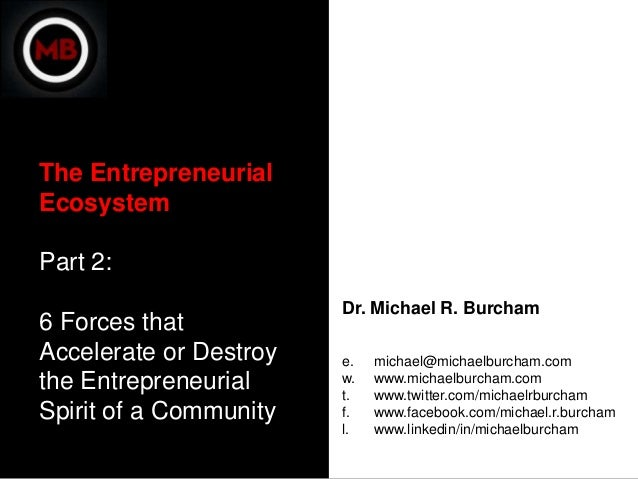 The EntrepreneurialEcosystemPart 2:                        Dr. Michael R. Burcham6 Forces thatAccelerate or Destroy   e.  ...
