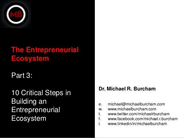 The EntrepreneurialEcosystemPart 3:                       Dr. Michael R. Burcham10 Critical Steps inBuilding an           ...