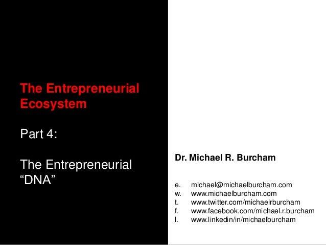 """The EntrepreneurialEcosystemPart 4:                      Dr. Michael R. BurchamThe Entrepreneurial""""DNA""""                 e...."""