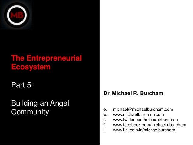 The EntrepreneurialEcosystemPart 5:                      Dr. Michael R. BurchamBuilding an Angel                      e.  ...