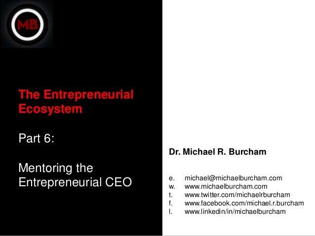 The EntrepreneurialEcosystemPart 6:                      Dr. Michael R. BurchamMentoring the                      e.   mic...