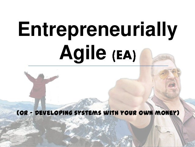 (or - Developing systems with your own money) Entrepreneurially Agile
