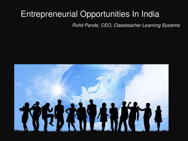 Entrepreneurial Opportunities In India              Rohit Pande, CEO, Classteacher Learning Systems                    eNTER