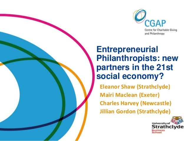 EntrepreneurialPhilanthropists: newpartners in the 21stsocial economy?Eleanor Shaw (Strathclyde)Mairi Maclean (Exeter)Char...