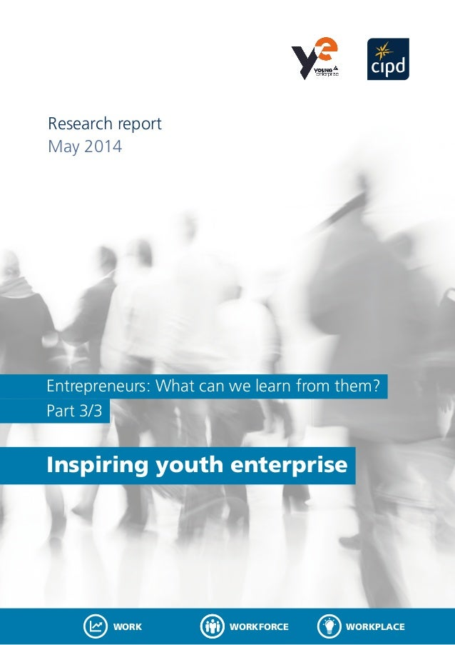 Entrepreneurs: What can we learn from them? Part 3/3 Inspiring youth enterprise Research report May 2014 WORKFORCEWORK WOR...