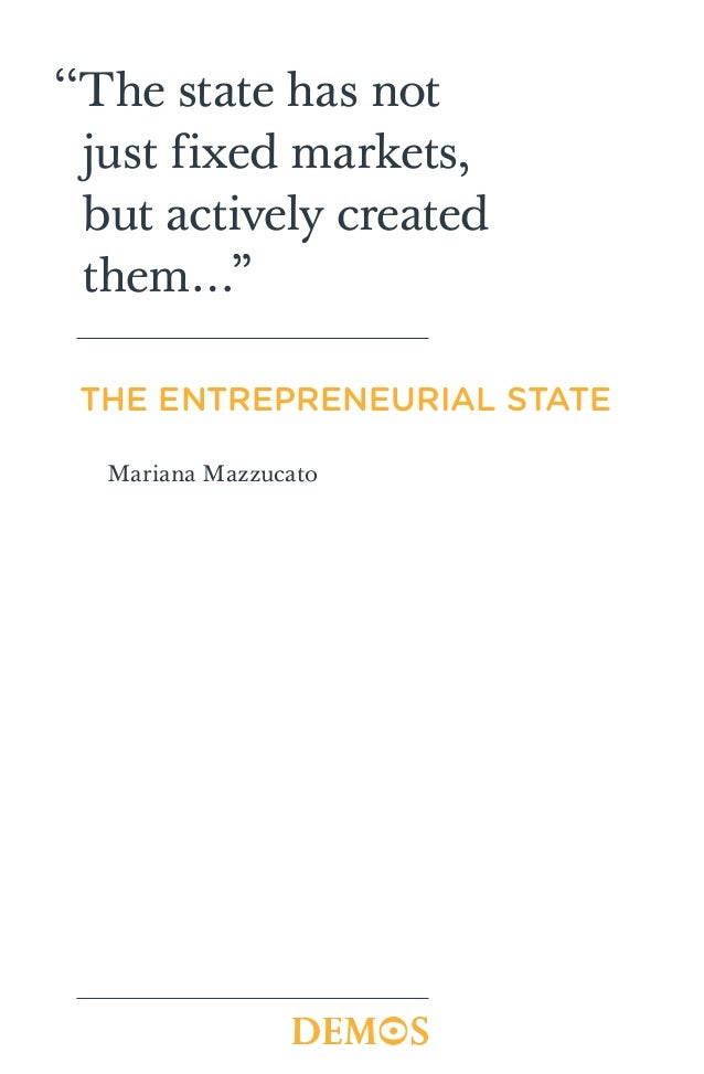"''The state has not  just fixed markets,  but actively created  them…"" THE ENTREPRENEURIAL STATE  Mariana Mazzucato"