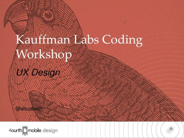 Kauffman Labs Coding Workshop UX Design  @shoobe01  1