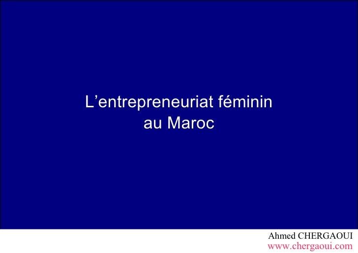 L'entrepreneuriat féminin         au Maroc                             Ahmed CHERGAOUI                         www.chergao...
