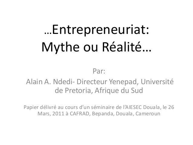 …Entrepreneuriat: Mythe ou Réalité… Par: Alain A. Ndedi- Directeur Yenepad, Université de Pretoria, Afrique du Sud Papier ...
