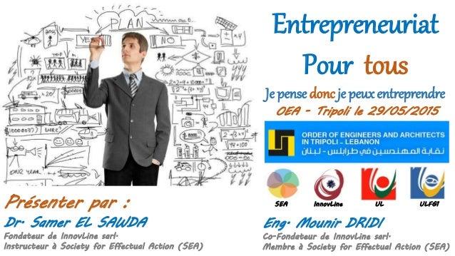 Entrepreneuriat Pour tous Je pense donc je peux entreprendre Dr. Samer EL SAWDA Fondateur de InnovLine sarl. Instructeur à...