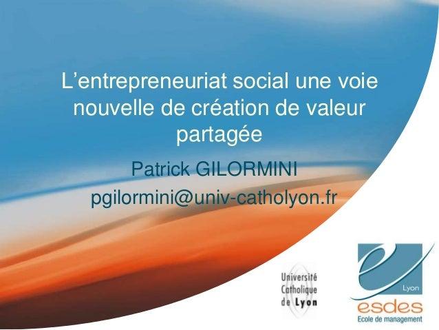 L'entrepreneuriat social une voie nouvelle de création de valeur partagée Patrick GILORMINI pgilormini@univ-catholyon.fr