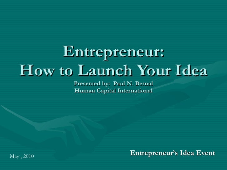 Entrepreneur: How to Launch Your Idea Presented by:  Paul N. Bernal Human Capital International Entrepreneur's Idea Event ...